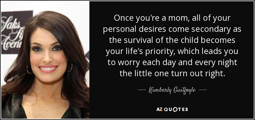 Once you're a mom, all of your personal desires come secondary as the survival of the child becomes your life's priority, which leads you to worry each day and every night the little one turn out right. - Kimberly Guilfoyle