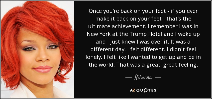 Once you're back on your feet - if you ever make it back on your feet - that's the ultimate achievement. I remember I was in New York at the Trump Hotel and I woke up and I just knew I was over it. It was a different day. I felt different. I didn't feel lonely. I felt like I wanted to get up and be in the world. That was a great, great feeling. - Rihanna