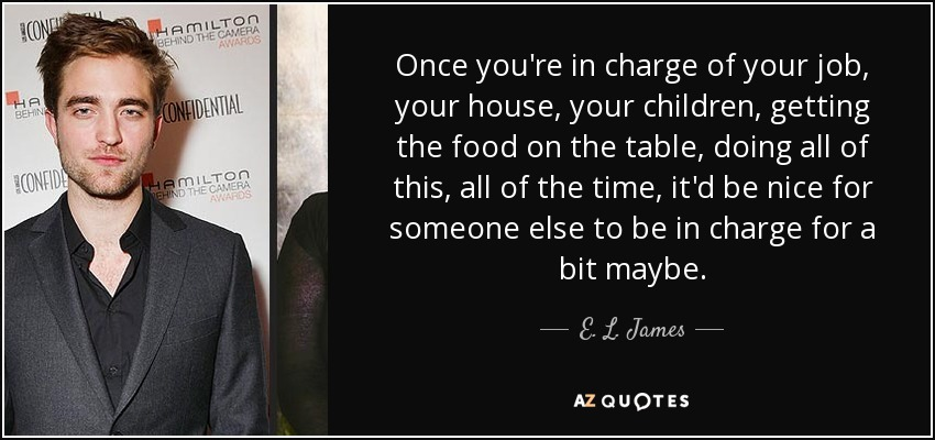 Once you're in charge of your job, your house, your children, getting the food on the table, doing all of this, all of the time, it'd be nice for someone else to be in charge for a bit maybe. - E. L. James