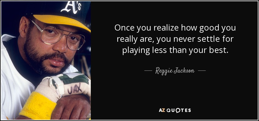 Once you realize how good you really are, you never settle for playing less than your best. - Reggie Jackson