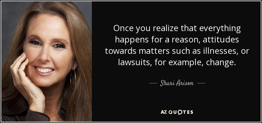 Once you realize that everything happens for a reason, attitudes towards matters such as illnesses, or lawsuits, for example, change. - Shari Arison