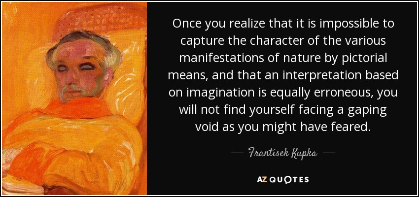 Once you realize that it is impossible to capture the character of the various manifestations of nature by pictorial means, and that an interpretation based on imagination is equally erroneous, you will not find yourself facing a gaping void as you might have feared. - Frantisek Kupka