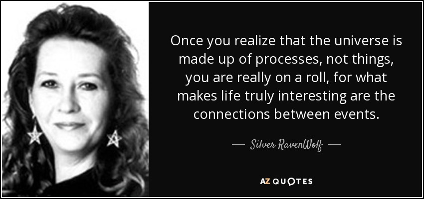 Once you realize that the universe is made up of processes, not things, you are really on a roll, for what makes life truly interesting are the connections between events. - Silver RavenWolf