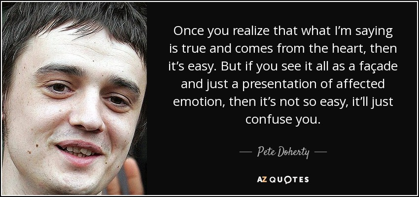 Once you realize that what I'm saying is true and comes from the heart, then it's easy. But if you see it all as a façade and just a presentation of affected emotion, then it's not so easy, it'll just confuse you. - Pete Doherty