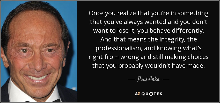 Once you realize that you're in something that you've always wanted and you don't want to lose it, you behave differently. And that means the integrity, the professionalism, and knowing what's right from wrong and still making choices that you probably wouldn't have made. - Paul Anka