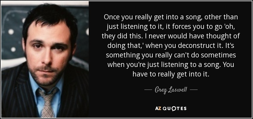Once you really get into a song, other than just listening to it, it forces you to go 'oh, they did this. I never would have thought of doing that,' when you deconstruct it. It's something you really can't do sometimes when you're just listening to a song. You have to really get into it. - Greg Laswell