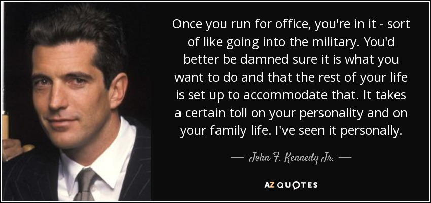 Once you run for office, you're in it - sort of like going into the military. You'd better be damned sure it is what you want to do and that the rest of your life is set up to accommodate that. It takes a certain toll on your personality and on your family life. I've seen it personally. - John F. Kennedy Jr.