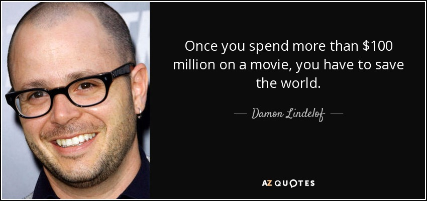 Once you spend more than $100 million on a movie, you have to save the world. - Damon Lindelof