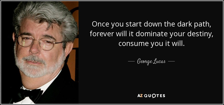 Once you start down the dark path, forever will it dominate your destiny, consume you it will. - George Lucas