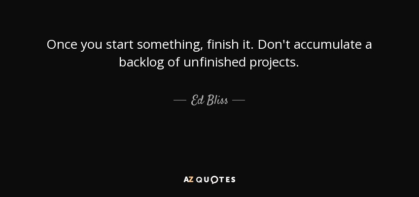 Ed Bliss Quote Once You Start Something Finish It Dont