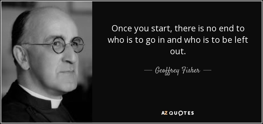 Once you start, there is no end to who is to go in and who is to be left out. - Geoffrey Fisher