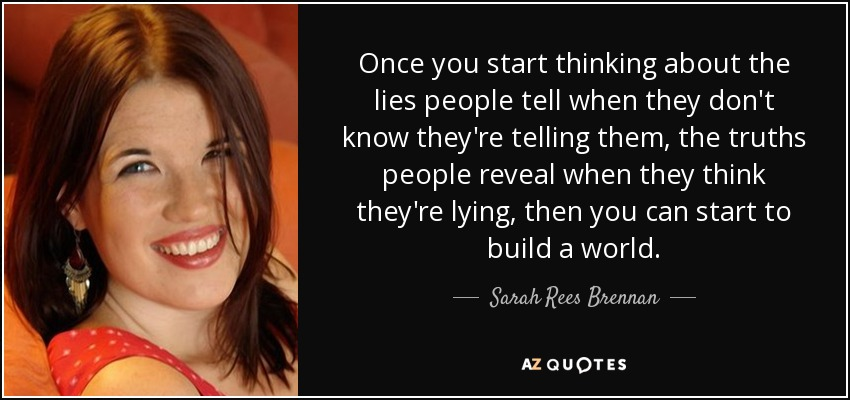 Once you start thinking about the lies people tell when they don't know they're telling them, the truths people reveal when they think they're lying, then you can start to build a world. - Sarah Rees Brennan