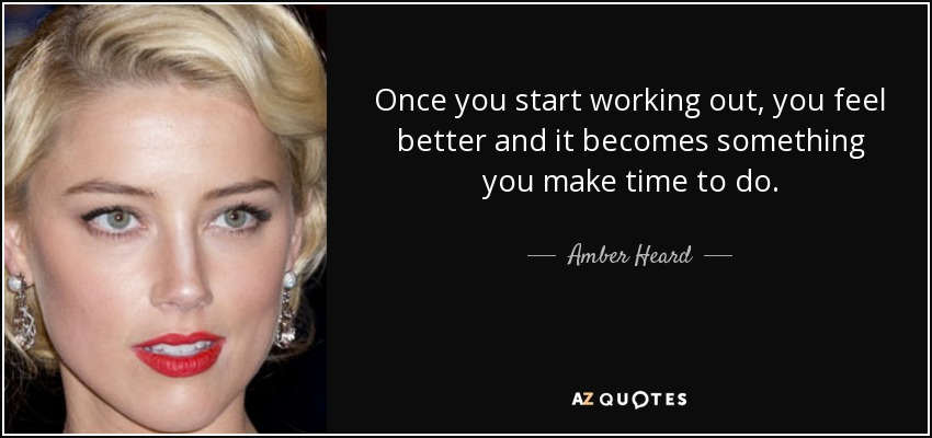Once you start working out, you feel better and it becomes something you make time to do. - Amber Heard
