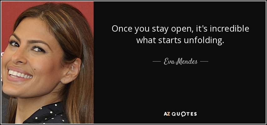 Once you stay open, it's incredible what starts unfolding. - Eva Mendes