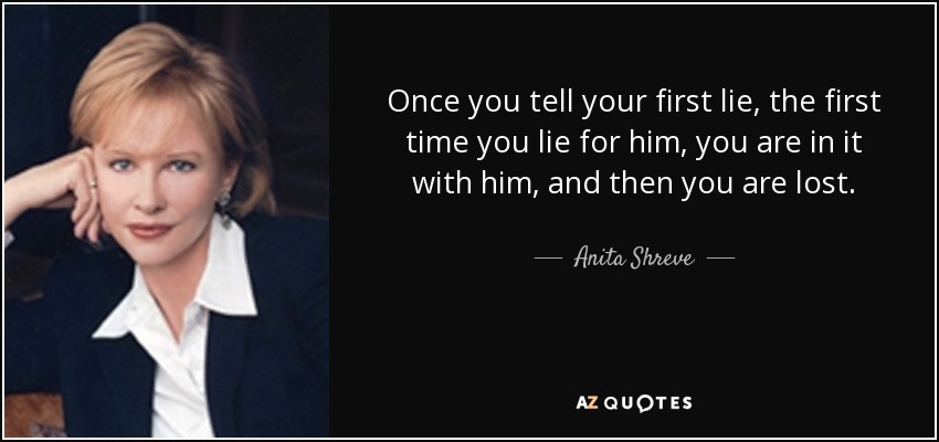 Once you tell your first lie, the first time you lie for him, you are in it with him, and then you are lost. - Anita Shreve