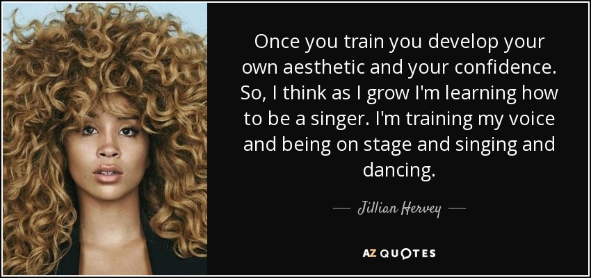 Once you train you develop your own aesthetic and your confidence. So, I think as I grow I'm learning how to be a singer. I'm training my voice and being on stage and singing and dancing. - Jillian Hervey