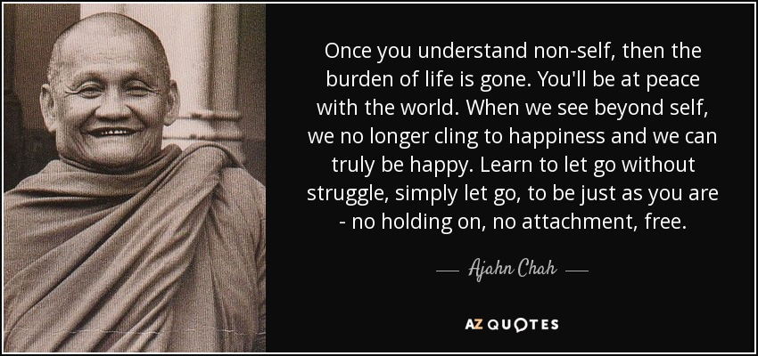 Once you understand non-self, then the burden of life is gone. You'll be at peace with the world. When we see beyond self, we no longer cling to happiness and we can truly be happy. Learn to let go without struggle, simply let go, to be just as you are - no holding on, no attachment, free. - Ajahn Chah