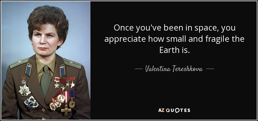 Once you've been in space, you appreciate how small and fragile the Earth is. - Valentina Tereshkova
