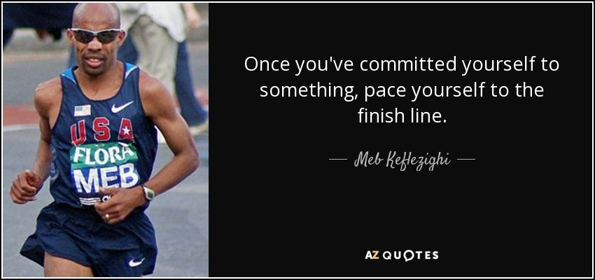 Once you've committed yourself to something, pace yourself to the finish line. - Meb Keflezighi