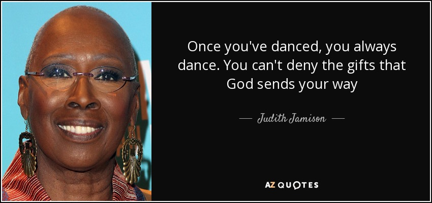 Once you've danced, you always dance. You can't deny the gifts that God sends your way - Judith Jamison