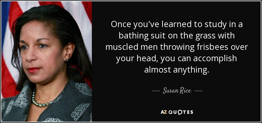Once you've learned to study in a bathing suit on the grass with muscled men throwing frisbees over your head, you can accomplish almost anything. - Susan Rice