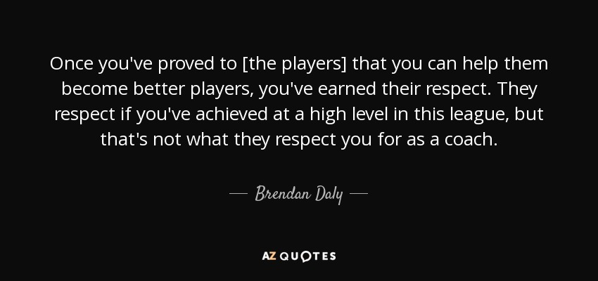 Once you've proved to [the players] that you can help them become better players, you've earned their respect. They respect if you've achieved at a high level in this league, but that's not what they respect you for as a coach. - Brendan Daly