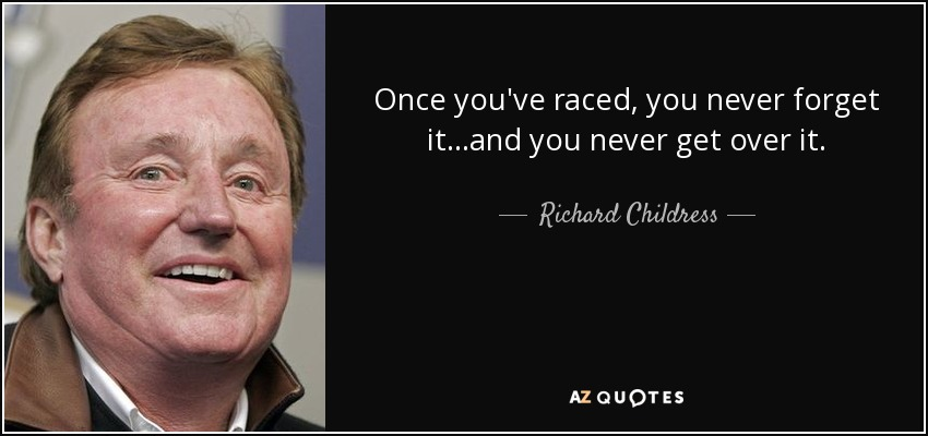 Once you've raced, you never forget it...and you never get over it. - Richard Childress