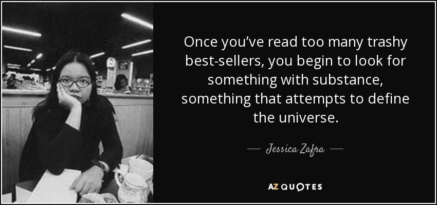 Once you've read too many trashy best-sellers, you begin to look for something with substance, something that attempts to define the universe. - Jessica Zafra