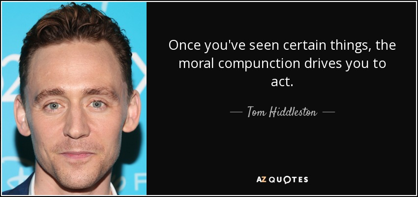 Once you've seen certain things, the moral compunction drives you to act. - Tom Hiddleston