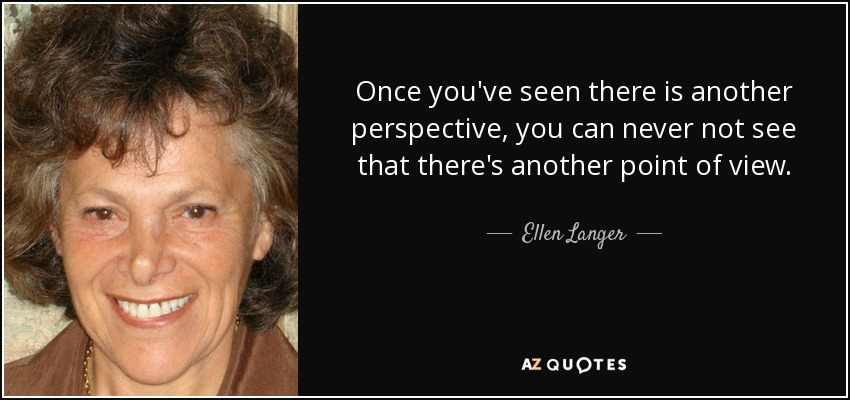 Once you've seen there is another perspective, you can never not see that there's another point of view. - Ellen Langer