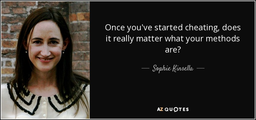 Once you've started cheating, does it really matter what your methods are? - Sophie Kinsella