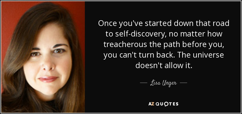 Once you've started down that road to self-discovery, no matter how treacherous the path before you, you can't turn back. The universe doesn't allow it. - Lisa Unger