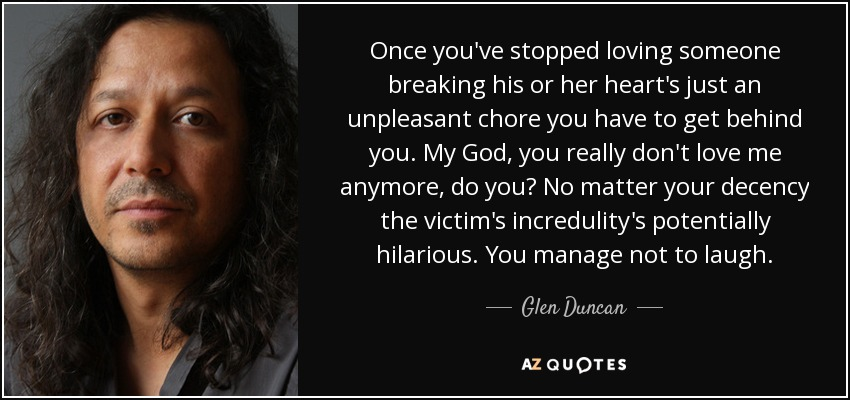 Once you've stopped loving someone breaking his or her heart's just an unpleasant chore you have to get behind you. My God, you really don't love me anymore, do you? No matter your decency the victim's incredulity's potentially hilarious. You manage not to laugh. - Glen Duncan