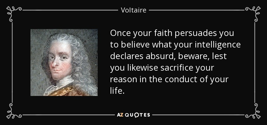 Once your faith persuades you to believe what your intelligence declares absurd, beware, lest you likewise sacrifice your reason in the conduct of your life. - Voltaire
