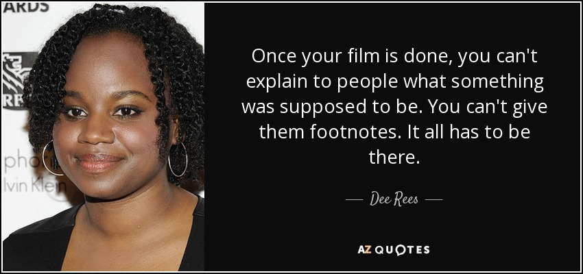 Once your film is done, you can't explain to people what something was supposed to be. You can't give them footnotes. It all has to be there. - Dee Rees