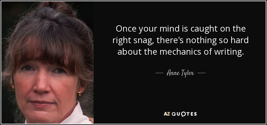 Once your mind is caught on the right snag, there's nothing so hard about the mechanics of writing. - Anne Tyler