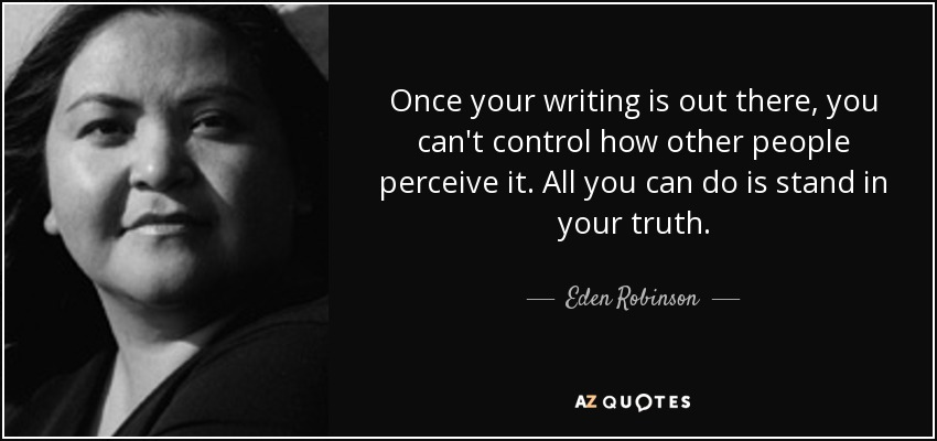 Once your writing is out there, you can't control how other people perceive it. All you can do is stand in your truth. - Eden Robinson
