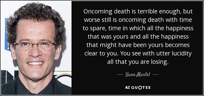 Oncoming death is terrible enough, but worse still is oncoming death with time to spare, time in which all the happiness that was yours and all the happiness that might have been yours becomes clear to you. You see with utter lucidity all that you are losing. - Yann Martel