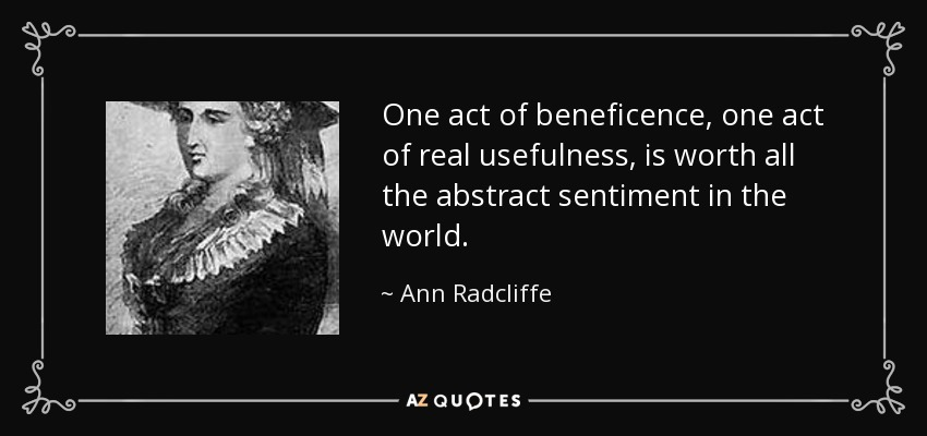 One act of beneficence, one act of real usefulness, is worth all the abstract sentiment in the world. - Ann Radcliffe