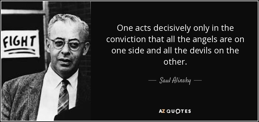 One acts decisively only in the conviction that all the angels are on one side and all the devils on the other. - Saul Alinsky