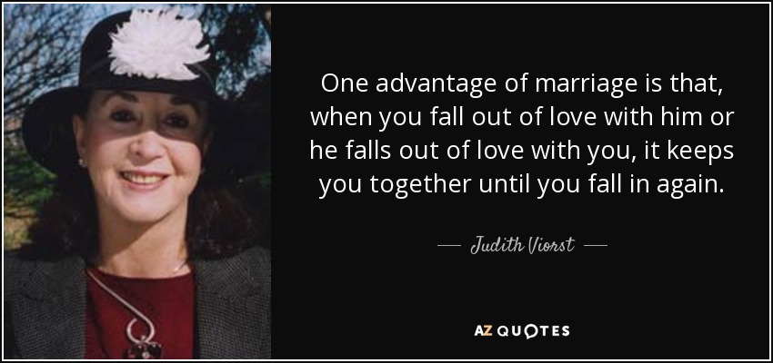 One advantage of marriage is that, when you fall out of love with him or he falls out of love with you, it keeps you together until you fall in again. - Judith Viorst