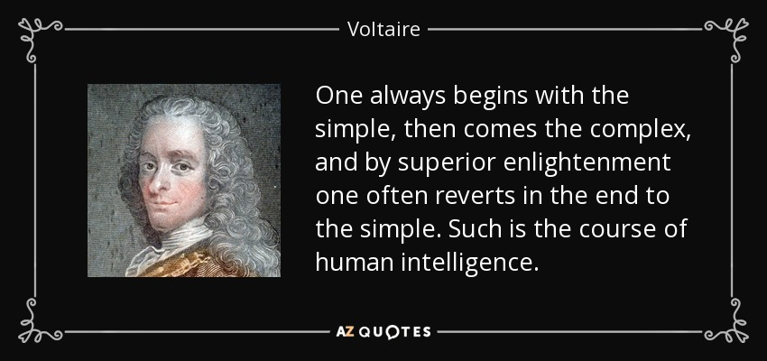 One always begins with the simple, then comes the complex, and by superior enlightenment one often reverts in the end to the simple. Such is the course of human intelligence. - Voltaire