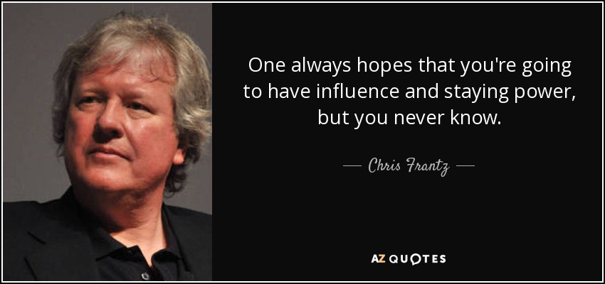 One always hopes that you're going to have influence and staying power, but you never know. - Chris Frantz