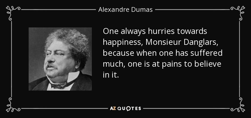 One always hurries towards happiness, Monsieur Danglars, because when one has suffered much, one is at pains to believe in it. - Alexandre Dumas