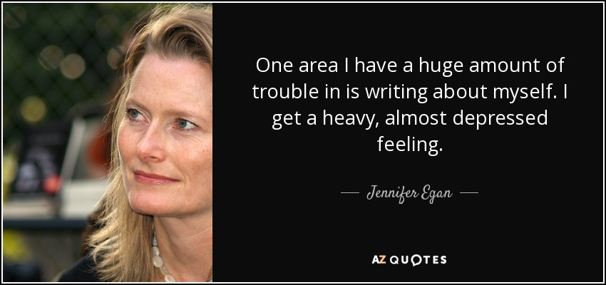 One area I have a huge amount of trouble in is writing about myself. I get a heavy, almost depressed feeling. - Jennifer Egan