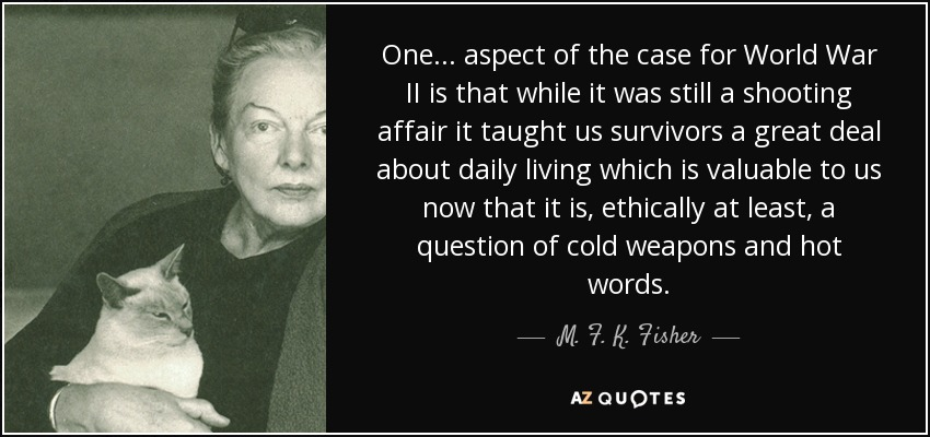 One ... aspect of the case for World War II is that while it was still a shooting affair it taught us survivors a great deal about daily living which is valuable to us now that it is, ethically at least, a question of cold weapons and hot words. - M. F. K. Fisher