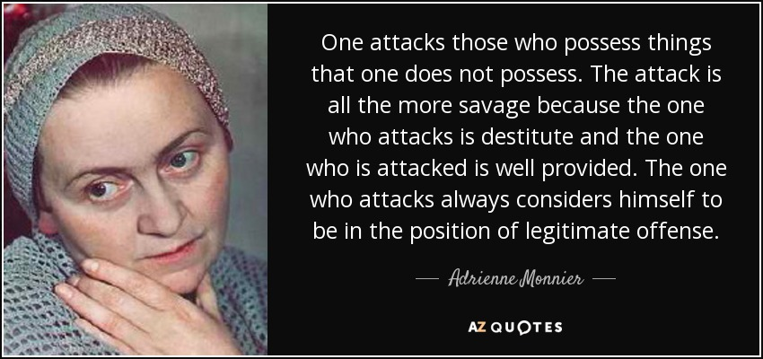 One attacks those who possess things that one does not possess. The attack is all the more savage because the one who attacks is destitute and the one who is attacked is well provided. The one who attacks always considers himself to be in the position of legitimate offense. - Adrienne Monnier