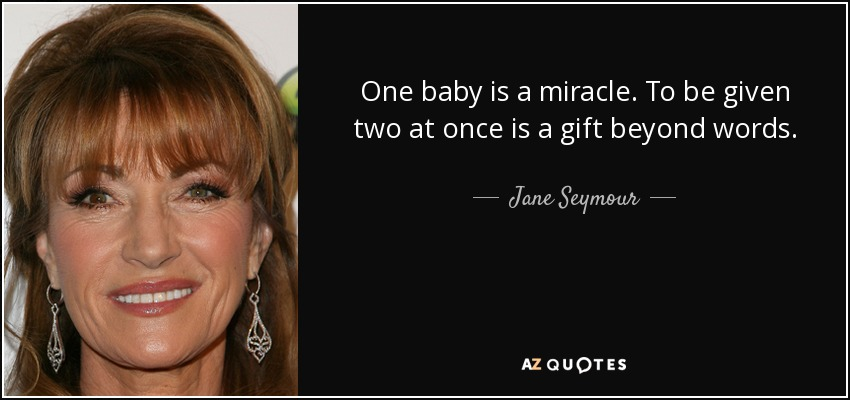 One baby is a miracle. To be given two at once is a gift beyond words. - Jane Seymour