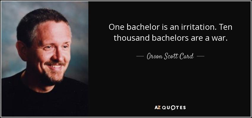 One bachelor is an irritation. Ten thousand bachelors are a war. - Orson Scott Card