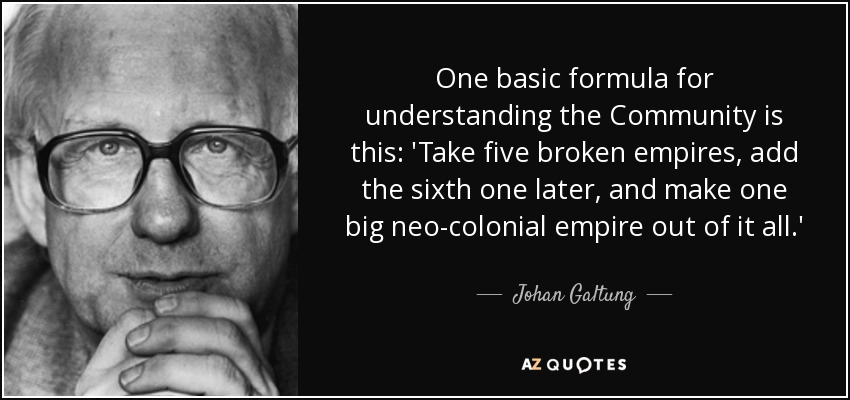 One basic formula for understanding the Community is this: 'Take five broken empires, add the sixth one later, and make one big neo-colonial empire out of it all.' - Johan Galtung
